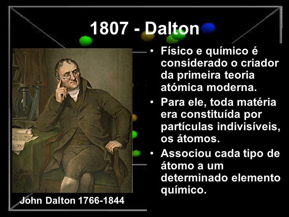 1807 - Dalton Físico e químico é considerado o criador da primeira teoria atómica moderna. Para ele, toda matéria era constituída por partículas indiv