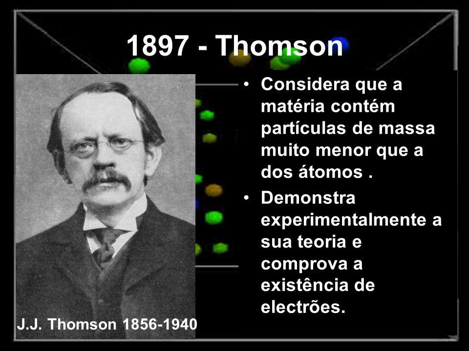 1897 - Thomson Considera que a matéria contém partículas de massa muito menor que a dos átomos. Demonstra experimentalmente a sua teoria e comprova a