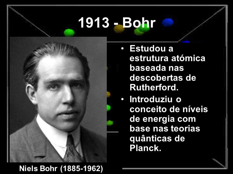 1913 - Bohr Estudou a estrutura atómica baseada nas descobertas de Rutherford. Introduziu o conceito de níveis de energia com base nas teorias quântic
