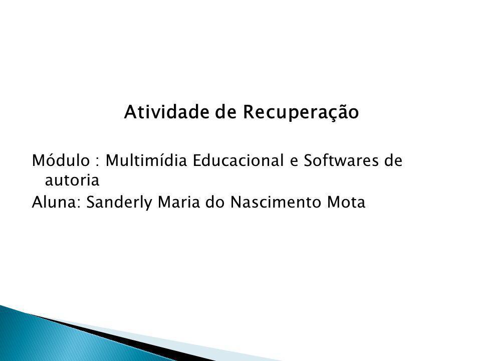 Atividade de Recuperação Módulo : Multimídia Educacional e Softwares de autoria Aluna: Sanderly Maria do Nascimento Mota
