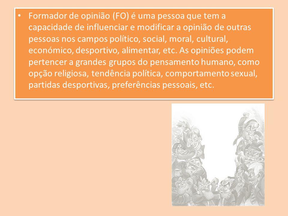 Formador de opinião (FO) é uma pessoa que tem a capacidade de influenciar e modificar a opinião de outras pessoas nos campos político, social, moral,