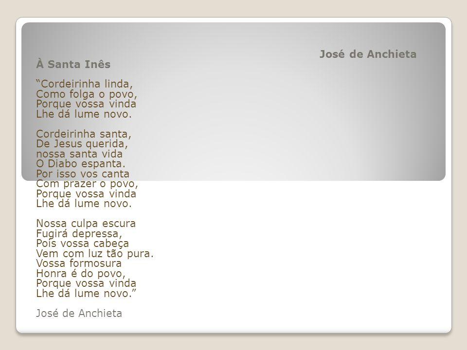 José de Anchieta À Santa Inês Cordeirinha linda, Como folga o povo, Porque vossa vinda Lhe dá lume novo.