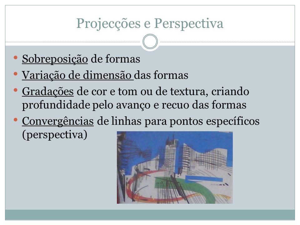 Projecções e Perspectiva Sobreposição de formas Variação de dimensão das formas Gradações de cor e tom ou de textura, criando profundidade pelo avanço
