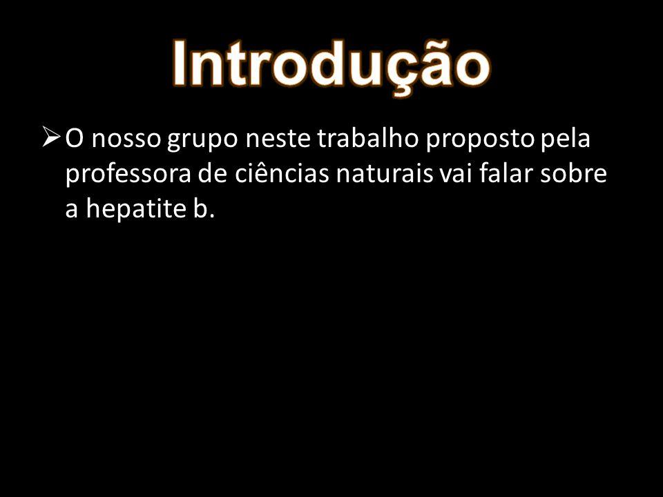 O nosso grupo neste trabalho proposto pela professora de ciências naturais vai falar sobre a hepatite b.