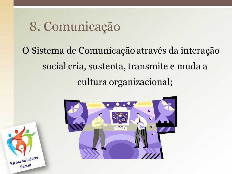 8. Comunicação O Sistema de Comunicação através da interação social cria, sustenta, transmite e muda a cultura organizacional;