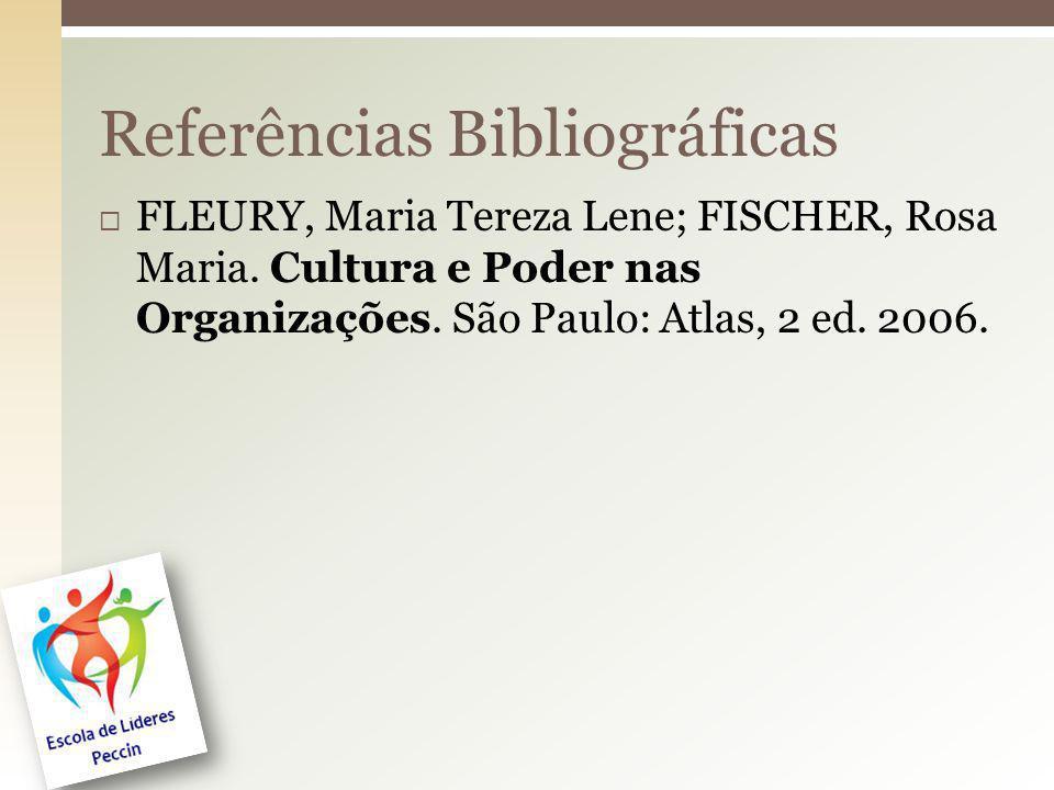 FLEURY, Maria Tereza Lene; FISCHER, Rosa Maria. Cultura e Poder nas Organizações. São Paulo: Atlas, 2 ed. 2006. Referências Bibliográficas