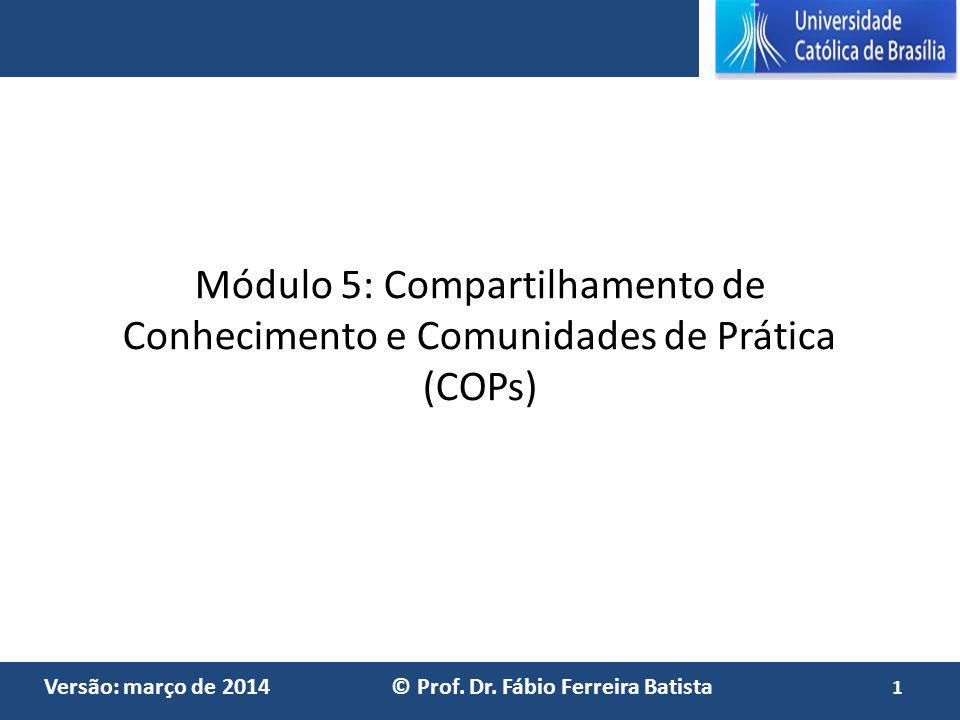 Versão: março de 2014 © Prof. Dr. Fábio Ferreira Batista Módulo 5: Compartilhamento de Conhecimento e Comunidades de Prática (COPs) 1