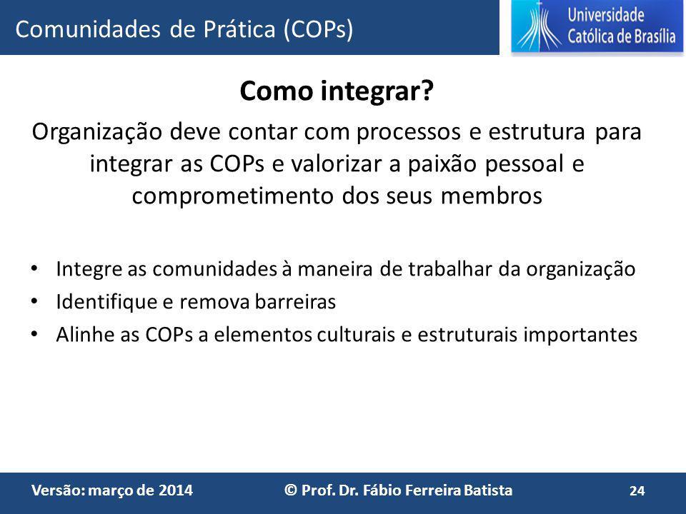 Versão: março de 2014 © Prof. Dr. Fábio Ferreira Batista Como integrar? Organização deve contar com processos e estrutura para integrar as COPs e valo
