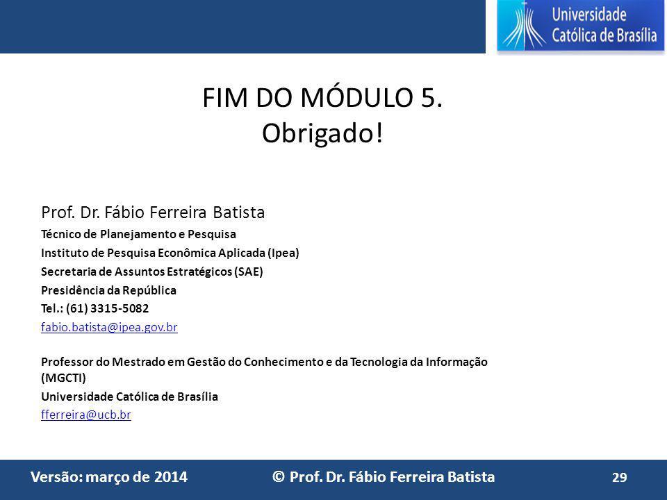 Versão: março de 2014 © Prof. Dr. Fábio Ferreira Batista FIM DO MÓDULO 5. Obrigado! Prof. Dr. Fábio Ferreira Batista Técnico de Planejamento e Pesquis
