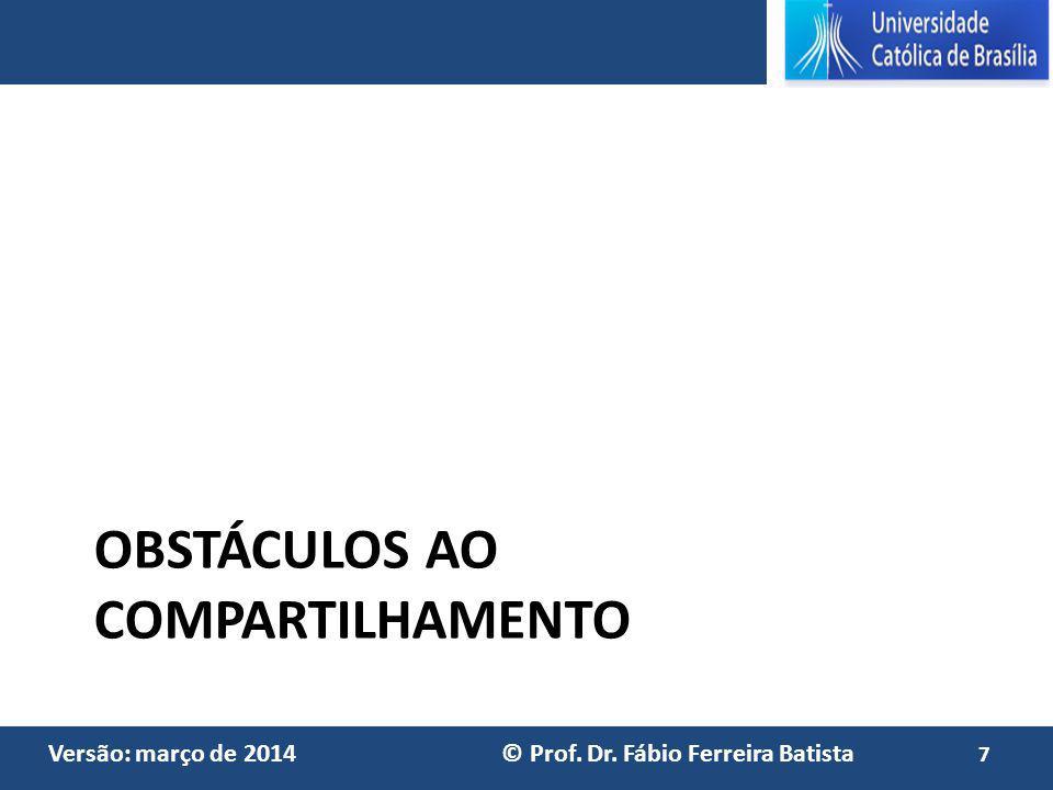 Versão: março de 2014 © Prof. Dr. Fábio Ferreira Batista OBSTÁCULOS AO COMPARTILHAMENTO 7