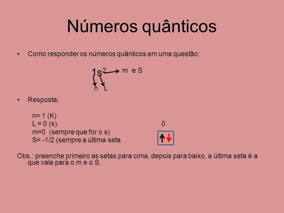 Números quânticos Como responder os números quânticos em uma questão: 1s 2 m e S n L Resposta: n= 1 (K) L = 0 (s) 0 m=0 (sempre que for o s) S= -1/2 (sempre a última seta Obs.: preenche primeiro as setas para cima, depois para baixo, a última seta é a que vale para o m e o S.