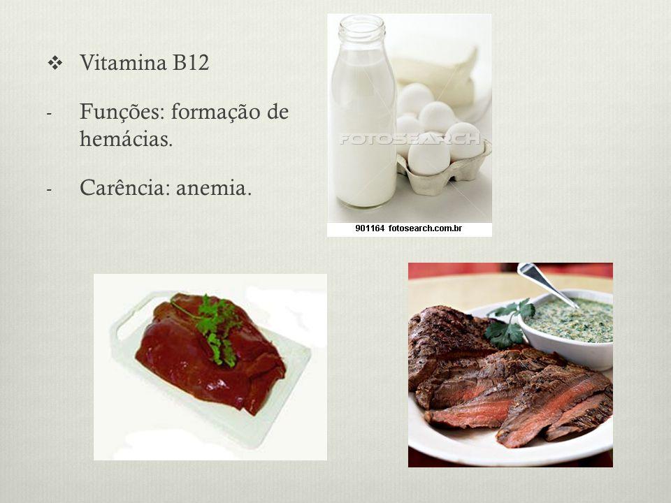 Vitamina B12 - Funções: formação de hemácias. - Carência: anemia.