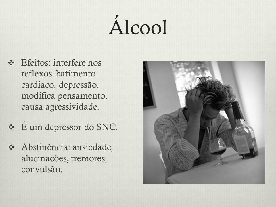 Álcool Efeitos: interfere nos reflexos, batimento cardíaco, depressão, modifica pensamento, causa agressividade.