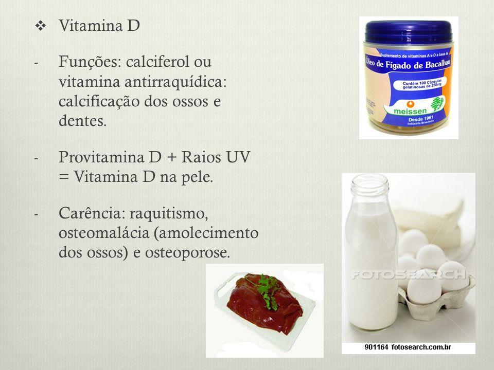 Vitamina D - Funções: calciferol ou vitamina antirraquídica: calcificação dos ossos e dentes.