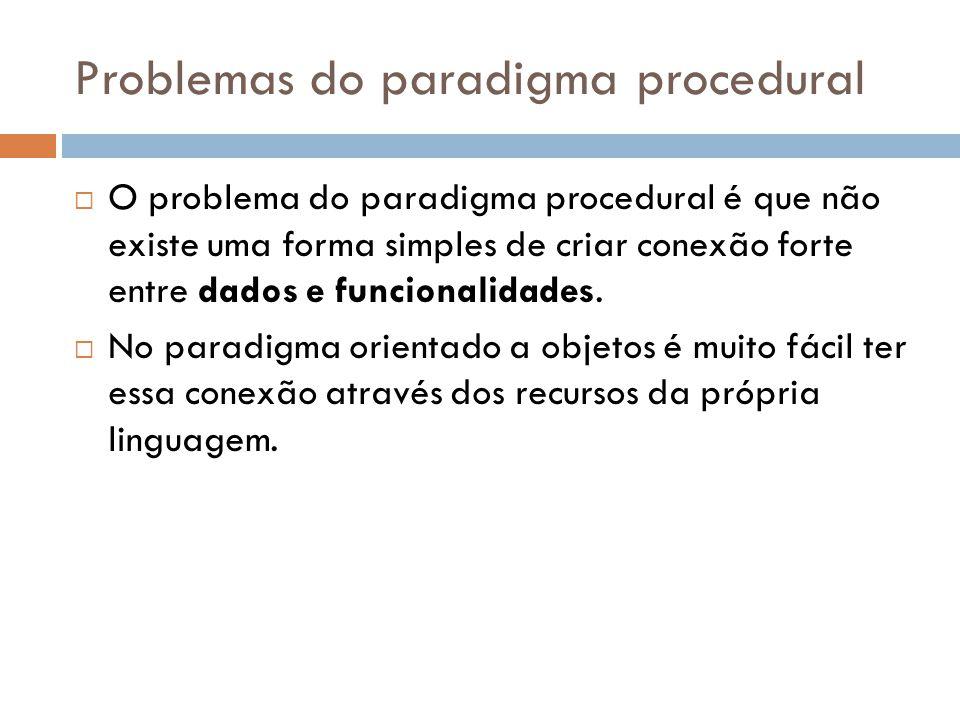 Problemas do paradigma procedural O problema do paradigma procedural é que não existe uma forma simples de criar conexão forte entre dados e funcionalidades.