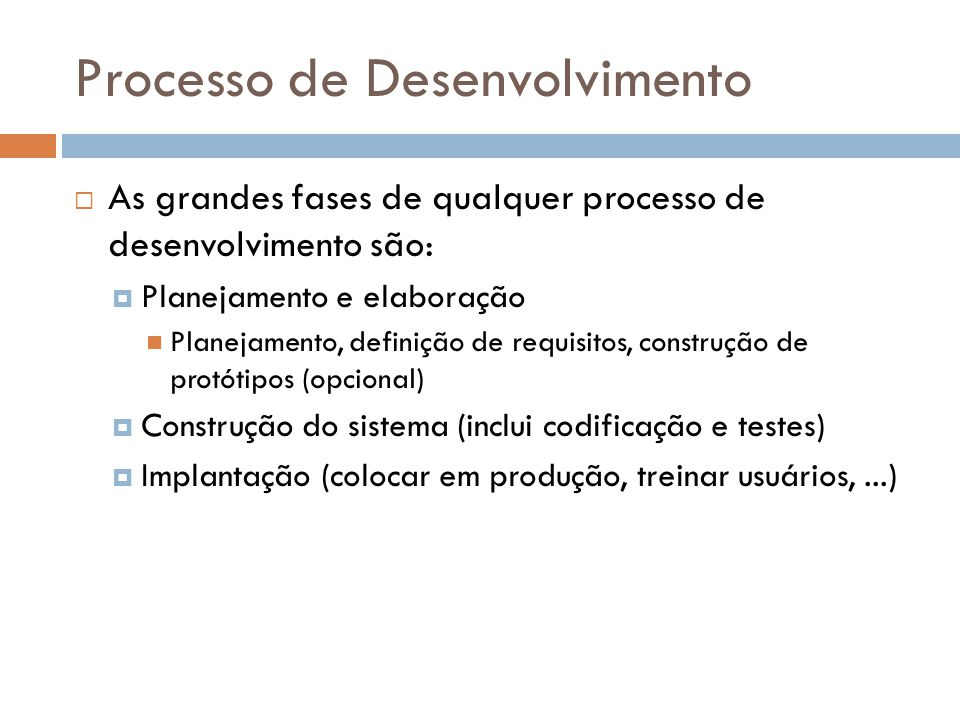 Processo de Desenvolvimento As grandes fases de qualquer processo de desenvolvimento são: Planejamento e elaboração Planejamento, definição de requisitos, construção de protótipos (opcional) Construção do sistema (inclui codificação e testes) Implantação (colocar em produção, treinar usuários,...)