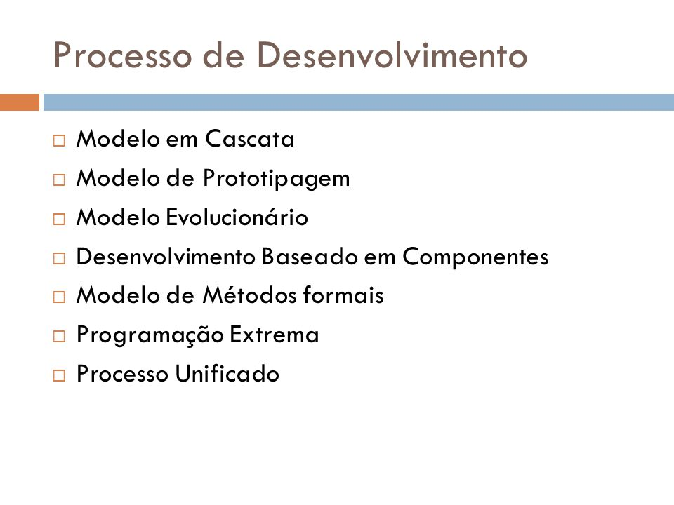 Processo de Desenvolvimento Modelo em Cascata Modelo de Prototipagem Modelo Evolucionário Desenvolvimento Baseado em Componentes Modelo de Métodos formais Programação Extrema Processo Unificado