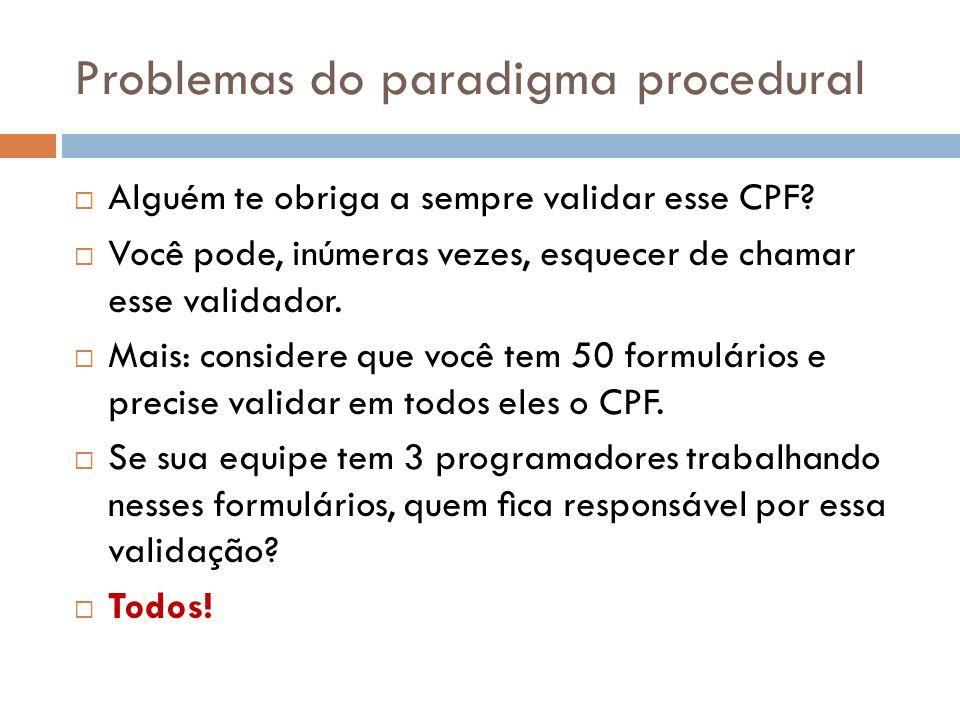 Problemas do paradigma procedural Alguém te obriga a sempre validar esse CPF.