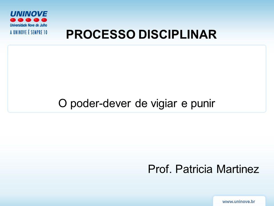 PROCESSO DISCIPLINAR O poder-dever de vigiar e punir Prof. Patricia Martinez