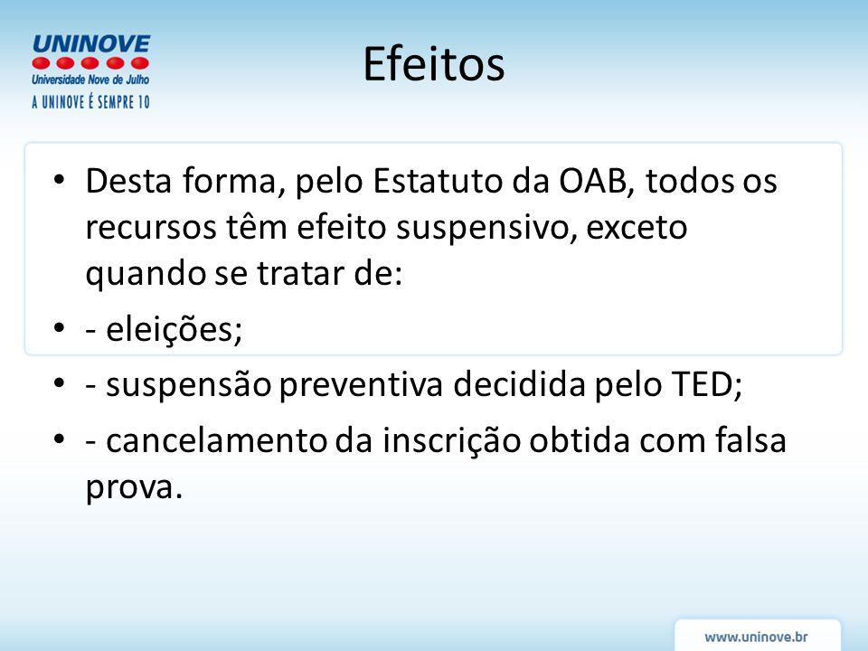 Efeitos Desta forma, pelo Estatuto da OAB, todos os recursos têm efeito suspensivo, exceto quando se tratar de: - eleições; - suspensão preventiva dec