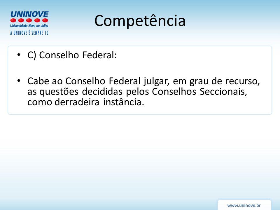 Competência C) Conselho Federal: Cabe ao Conselho Federal julgar, em grau de recurso, as questões decididas pelos Conselhos Seccionais, como derradeir