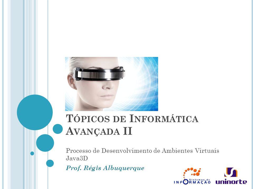 T ÓPICOS DE I NFORMÁTICA A VANÇADA II Processo de Desenvolvimento de Ambientes Virtuais Java3D Prof. Régis Albuquerque