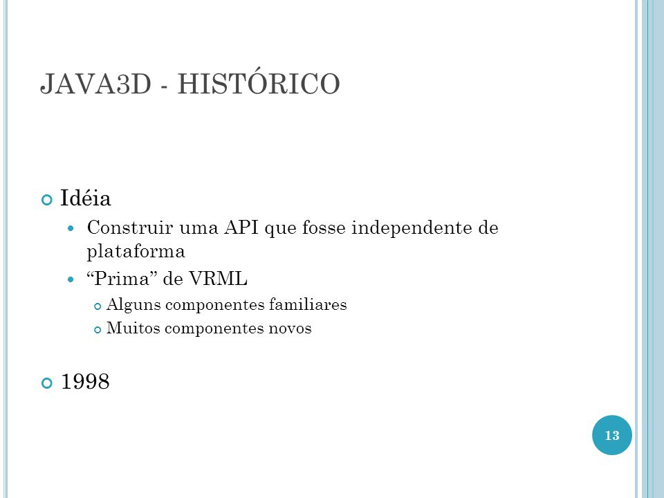 JAVA3D - HISTÓRICO Idéia Construir uma API que fosse independente de plataforma Prima de VRML Alguns componentes familiares Muitos componentes novos 1