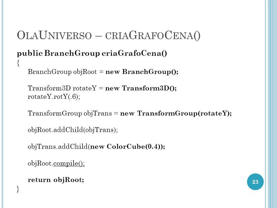 O LA U NIVERSO – CRIA G RAFO C ENA () public BranchGroup criaGrafoCena() { BranchGroup objRoot = new BranchGroup(); Transform3D rotateY = new Transfor