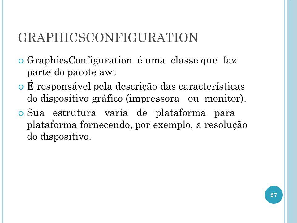 GRAPHICSCONFIGURATION GraphicsConfiguration é uma classe que faz parte do pacote awt É responsável pela descrição das características do dispositivo g