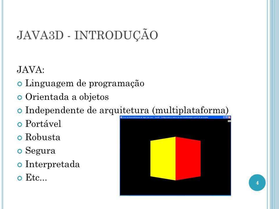 JAVA3D - INTRODUÇÃO JAVA: Linguagem de programação Orientada a objetos Independente de arquitetura (multiplataforma) Portável Robusta Segura Interpret