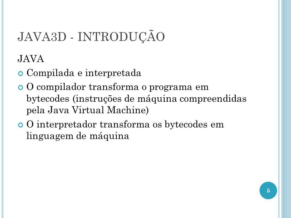 JAVA3D - INTRODUÇÃO JAVA Compilada e interpretada O compilador transforma o programa em bytecodes (instruções de máquina compreendidas pela Java Virtu