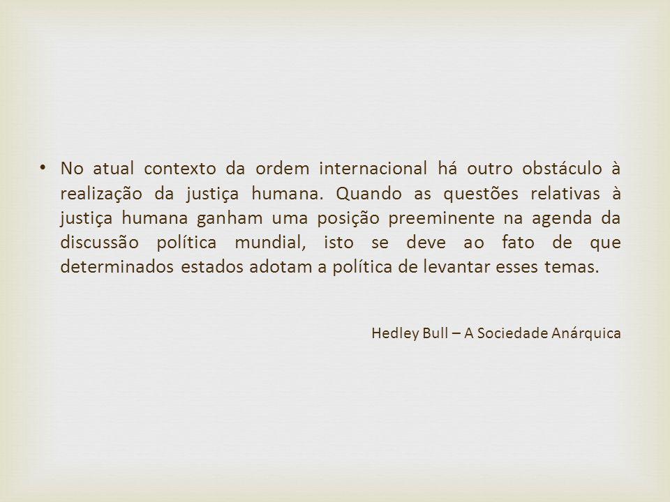 No atual contexto da ordem internacional há outro obstáculo à realização da justiça humana. Quando as questões relativas à justiça humana ganham uma p