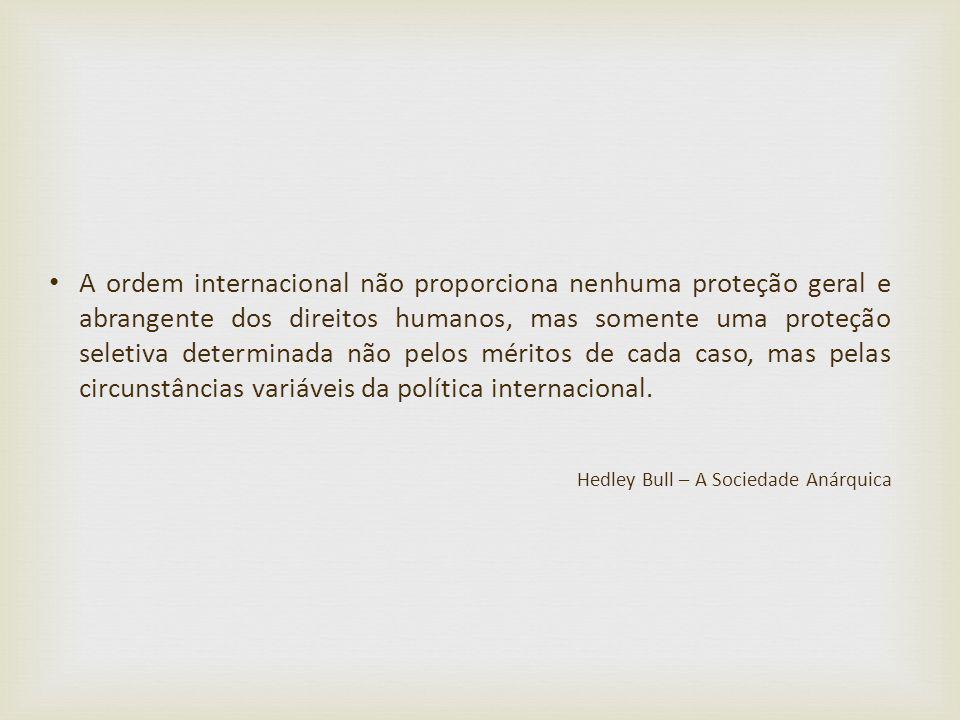 A ordem internacional não proporciona nenhuma proteção geral e abrangente dos direitos humanos, mas somente uma proteção seletiva determinada não pelo