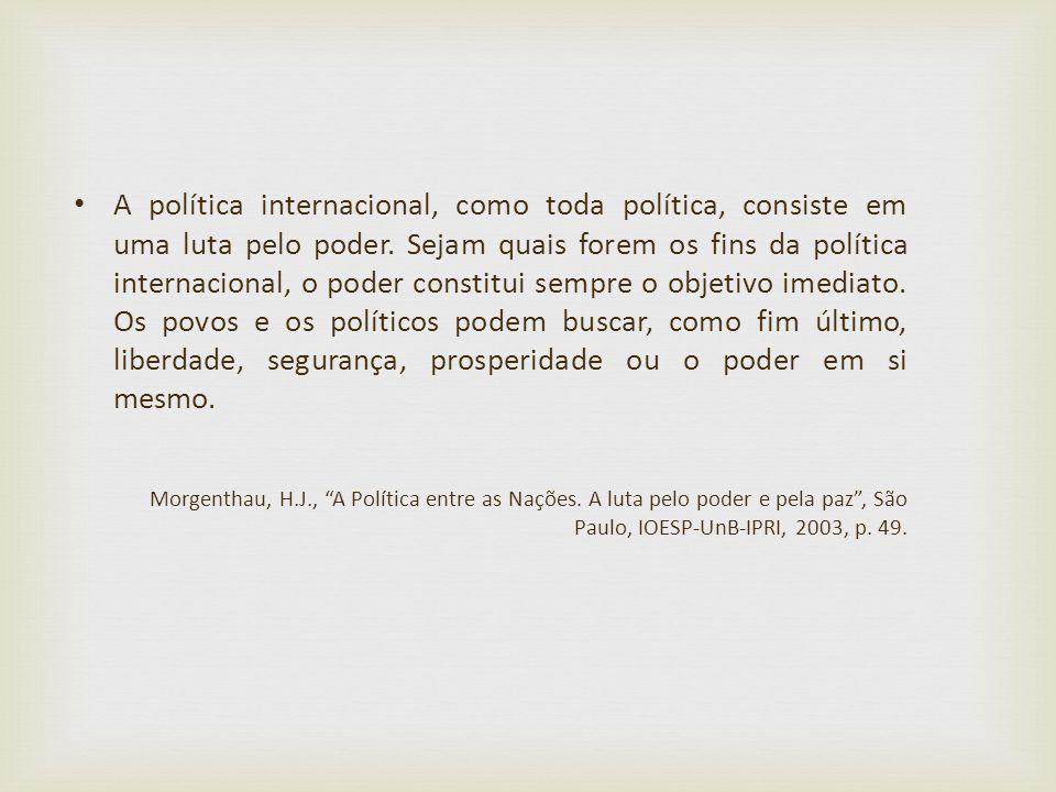 A política internacional, como toda política, consiste em uma luta pelo poder. Sejam quais forem os fins da política internacional, o poder constitui