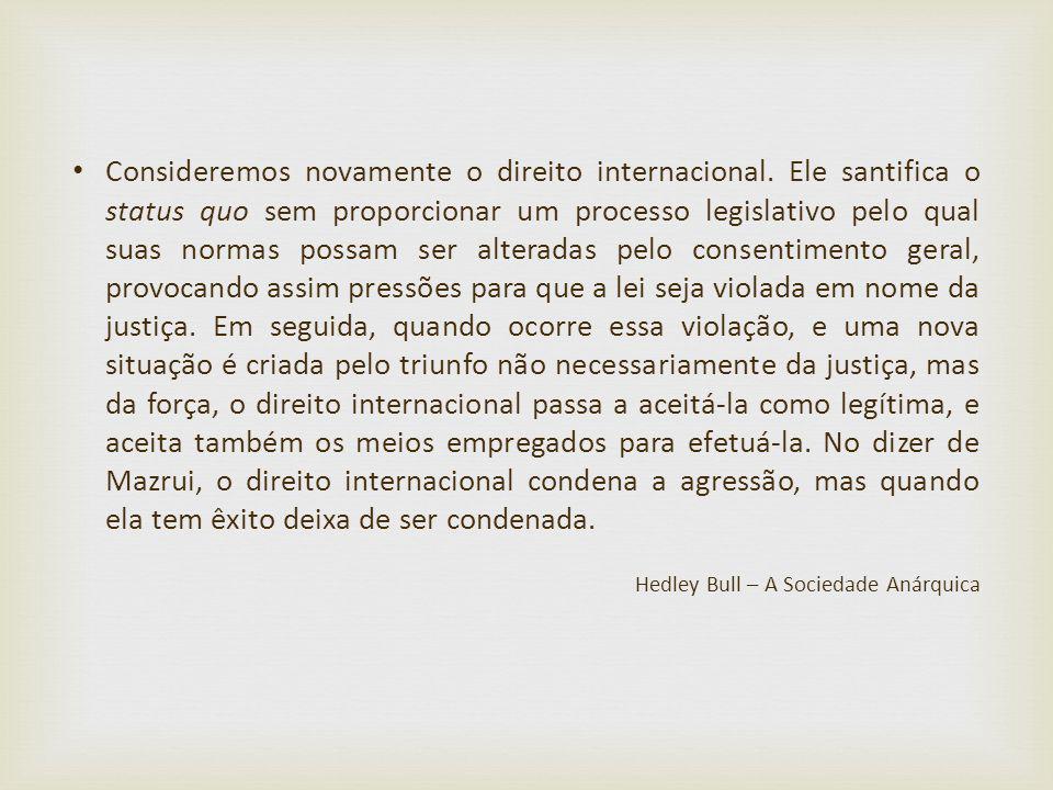 Consideremos novamente o direito internacional. Ele santifica o status quo sem proporcionar um processo legislativo pelo qual suas normas possam ser a