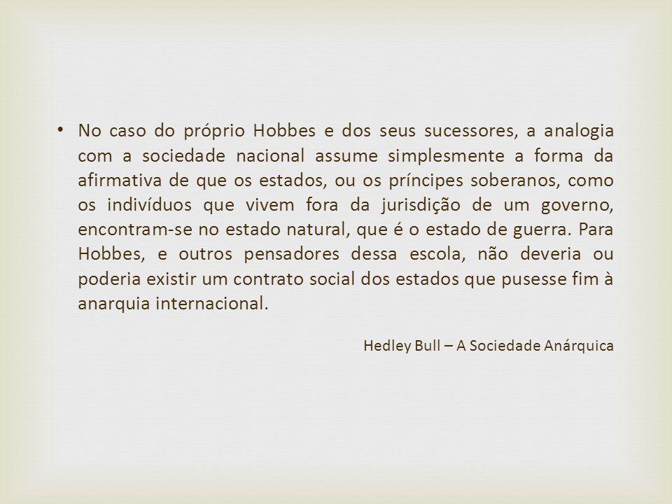No caso do próprio Hobbes e dos seus sucessores, a analogia com a sociedade nacional assume simplesmente a forma da afirmativa de que os estados, ou o