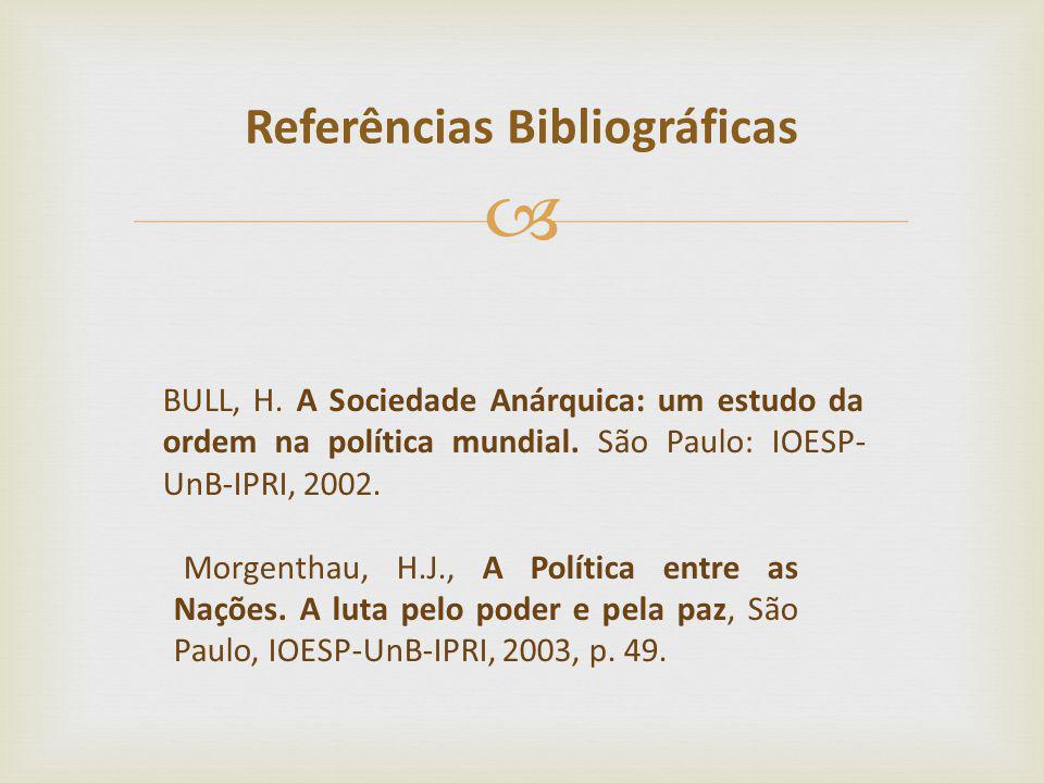 BULL, H. A Sociedade Anárquica: um estudo da ordem na política mundial. São Paulo: IOESP- UnB-IPRI, 2002. Morgenthau, H.J., A Política entre as Nações