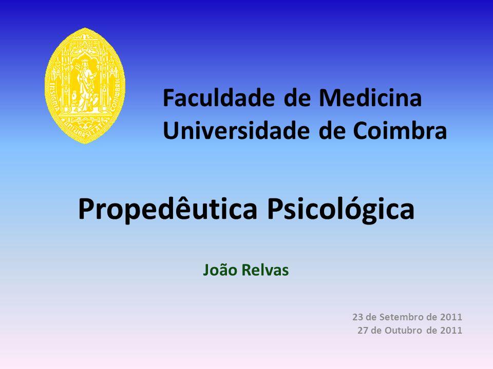 Propedêutica Psicológica João Relvas 23 de Setembro de 2011 27 de Outubro de 2011 Faculdade de Medicina Universidade de Coimbra