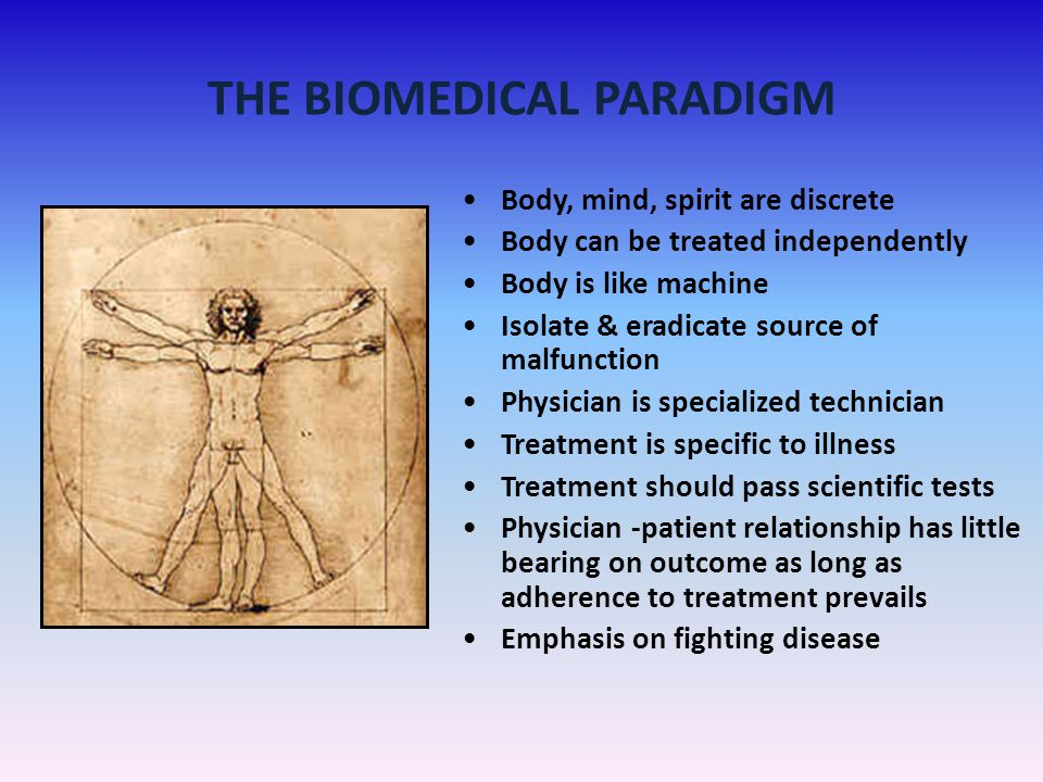 THE BIOMEDICAL PARADIGM Body, mind, spirit are discrete Body can be treated independently Body is like machine Isolate & eradicate source of malfuncti