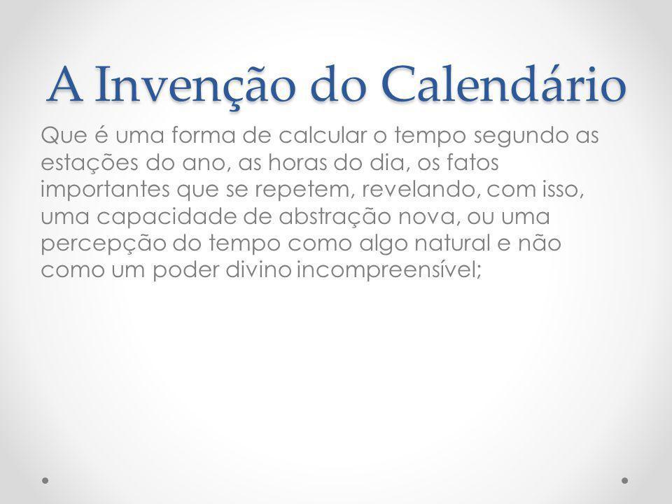 A Invenção do Calendário Que é uma forma de calcular o tempo segundo as estações do ano, as horas do dia, os fatos importantes que se repetem, revelan