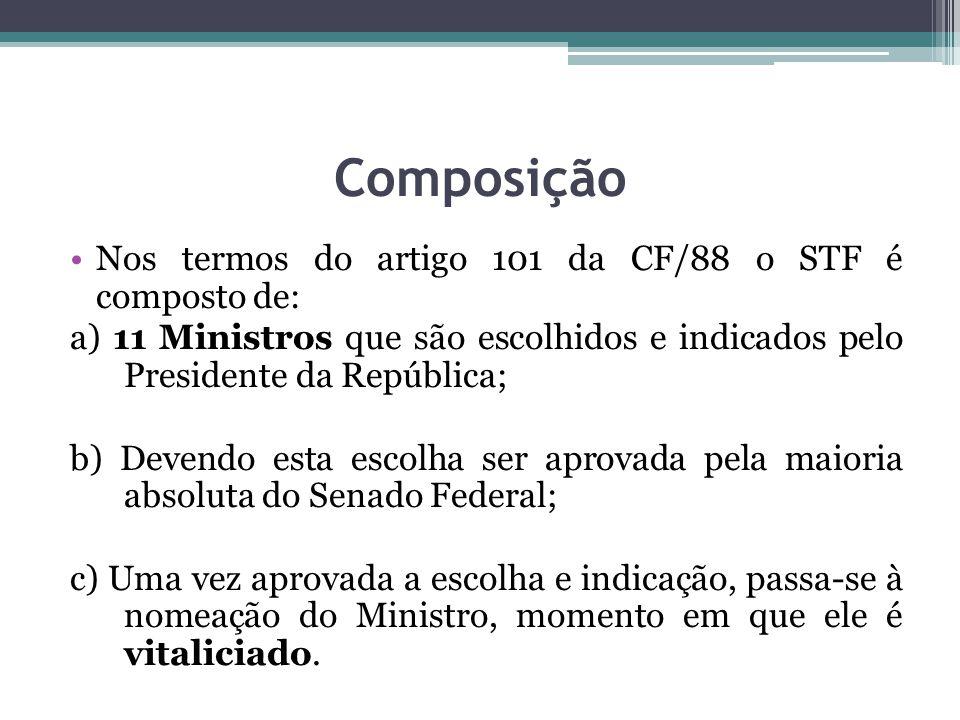 Composição Nos termos do artigo 101 da CF/88 o STF é composto de: a) 11 Ministros que são escolhidos e indicados pelo Presidente da República; b) Deve