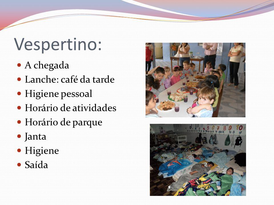 Vespertino: A chegada Lanche: café da tarde Higiene pessoal Horário de atividades Horário de parque Janta Higiene Saída