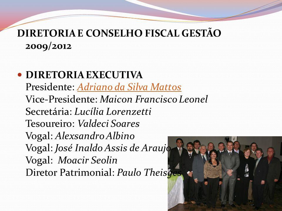 DIRETORIA E CONSELHO FISCAL GESTÃO 2009/2012 DIRETORIA EXECUTIVA Presidente: Adriano da Silva Mattos Vice-Presidente: Maicon Francisco Leonel Secretár