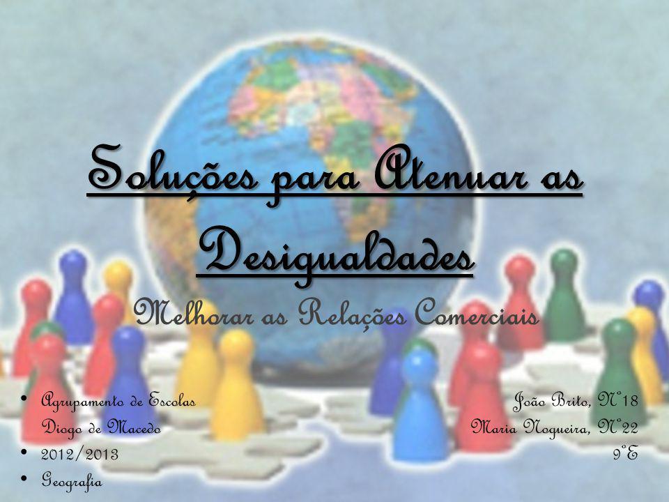 Melhorar as Relações Comerciais Soluções para Atenuar as Desigualdades Agrupamento de Escolas Diogo de Macedo 2012/2013 Geografia João Brito, Nº18 Maria Nogueira, Nº22 9ºE