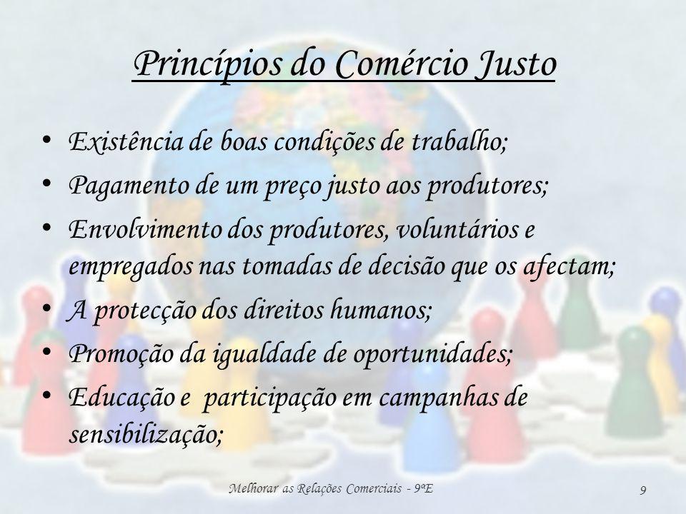 Princípios do Comércio Justo Existência de boas condições de trabalho; Pagamento de um preço justo aos produtores; Envolvimento dos produtores, voluntários e empregados nas tomadas de decisão que os afectam; A protecção dos direitos humanos; Promoção da igualdade de oportunidades; Educação e participação em campanhas de sensibilização; Melhorar as Relações Comerciais - 9ºE 9