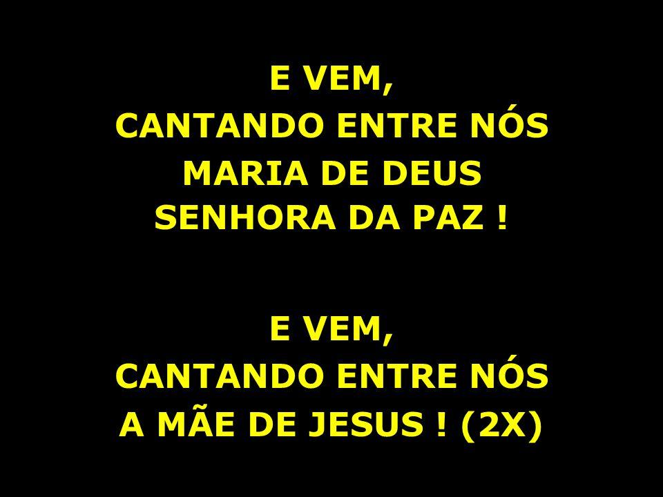 E VEM, CANTANDO ENTRE NÓS MARIA DE DEUS SENHORA DA PAZ ! E VEM, CANTANDO ENTRE NÓS A MÃE DE JESUS ! (2X)