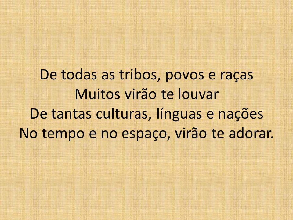 De todas as tribos, povos e raças Muitos virão te louvar De tantas culturas, línguas e nações No tempo e no espaço, virão te adorar.