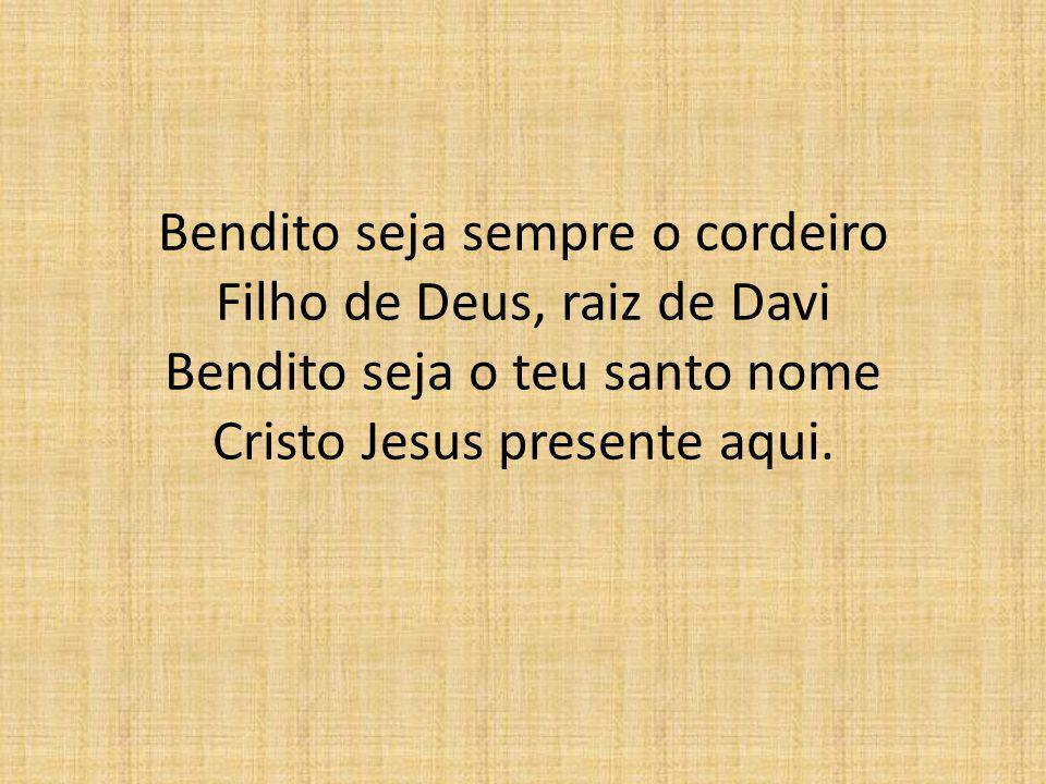Bendito seja sempre o cordeiro Filho de Deus, raiz de Davi Bendito seja o teu santo nome Cristo Jesus presente aqui.