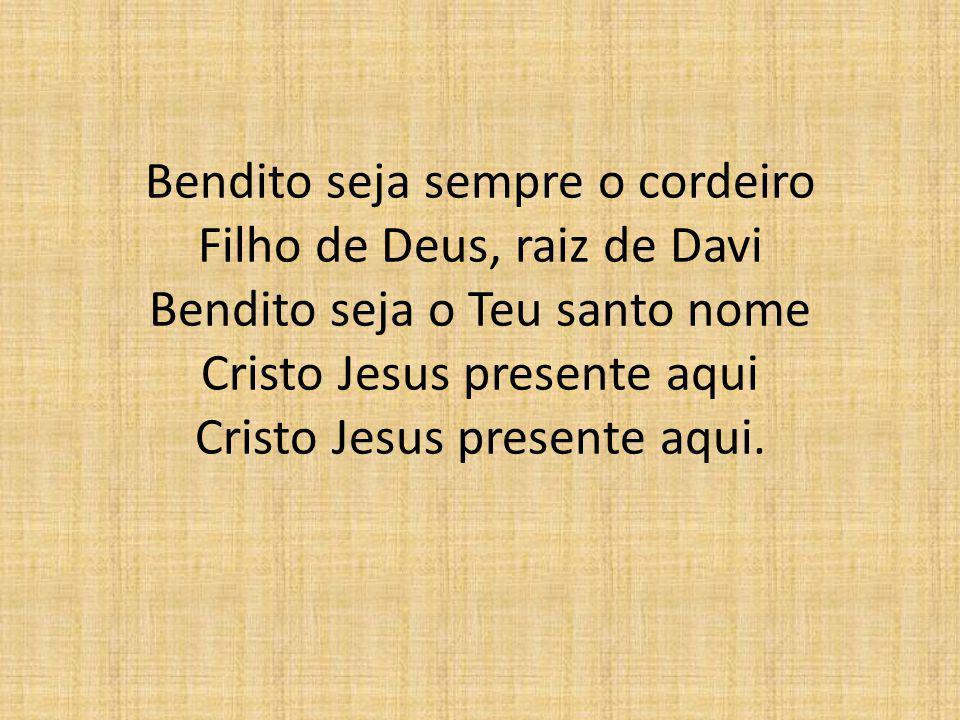 Bendito seja sempre o cordeiro Filho de Deus, raiz de Davi Bendito seja o Teu santo nome Cristo Jesus presente aqui Cristo Jesus presente aqui.