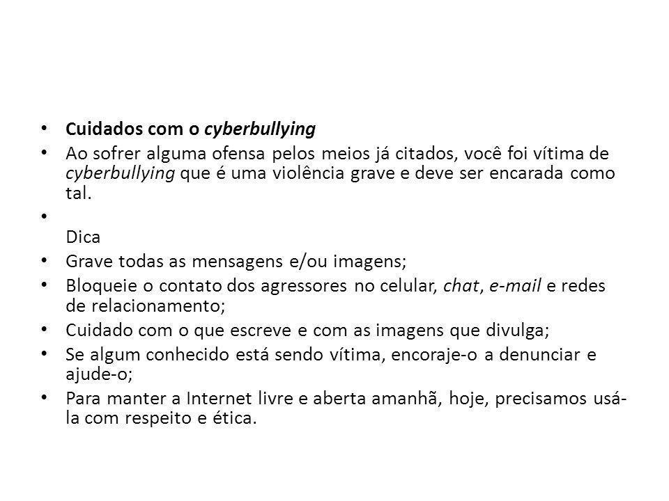 Cuidados com o cyberbullying Ao sofrer alguma ofensa pelos meios já citados, você foi vítima de cyberbullying que é uma violência grave e deve ser enc